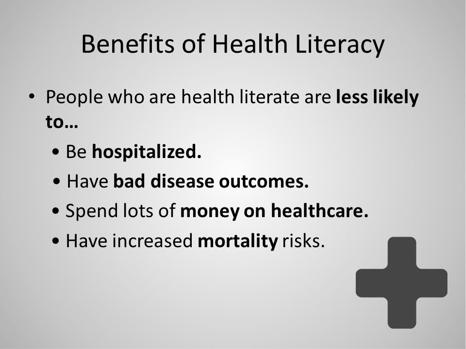 Benefits of Health Literacy People who are health literate are less likely to… Be hospitalized. Have bad disease outcomes. Spend lots of money on heal