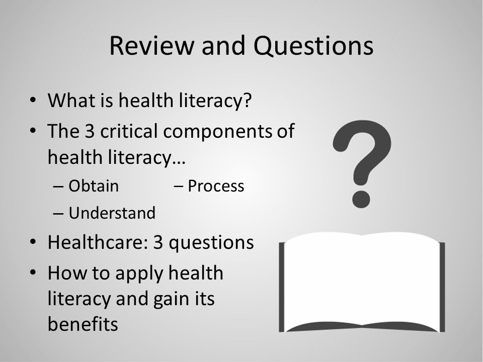 Review and Questions What is health literacy? The 3 critical components of health literacy… – Obtain – Process – Understand Healthcare: 3 questions Ho
