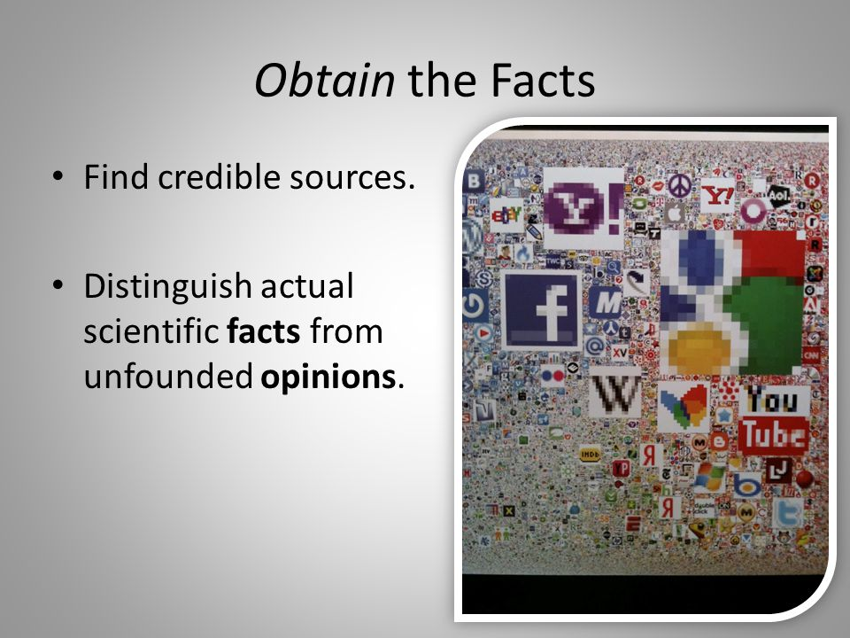 Obtain the Facts Find credible sources. Distinguish actual scientific facts from unfounded opinions.