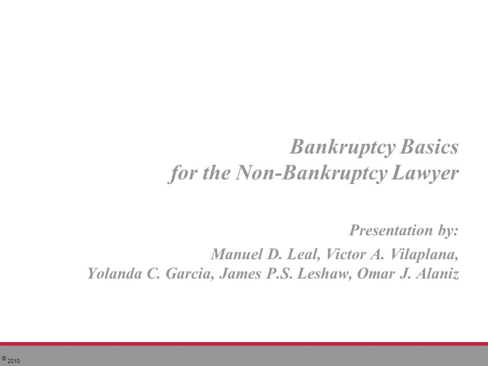 © 2010 Bankruptcy Basics for the Non-Bankruptcy Lawyer Presentation by: Manuel D.