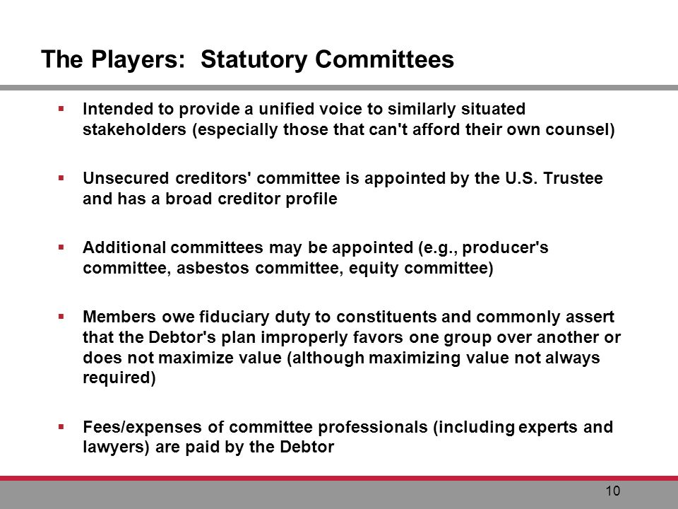 10 The Players: Statutory Committees Intended to provide a unified voice to similarly situated stakeholders (especially those that can t afford their own counsel) Unsecured creditors committee is appointed by the U.S.