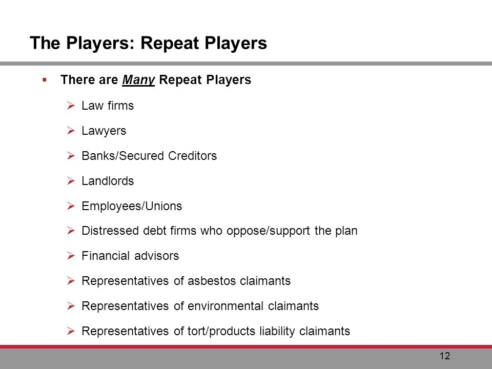 12 The Players: Repeat Players There are Many Repeat Players Law firms Lawyers Banks/Secured Creditors Landlords Employees/Unions Distressed debt firms who oppose/support the plan Financial advisors Representatives of asbestos claimants Representatives of environmental claimants Representatives of tort/products liability claimants