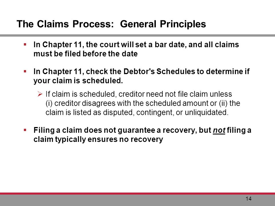 14 The Claims Process: General Principles In Chapter 11, the court will set a bar date, and all claims must be filed before the date In Chapter 11, check the Debtor s Schedules to determine if your claim is scheduled.