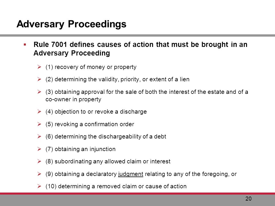 20 Adversary Proceedings Rule 7001 defines causes of action that must be brought in an Adversary Proceeding (1) recovery of money or property (2) determining the validity, priority, or extent of a lien (3) obtaining approval for the sale of both the interest of the estate and of a co-owner in property (4) objection to or revoke a discharge (5) revoking a confirmation order (6) determining the dischargeability of a debt (7) obtaining an injunction (8) subordinating any allowed claim or interest (9) obtaining a declaratory judgment relating to any of the foregoing, or (10) determining a removed claim or cause of action