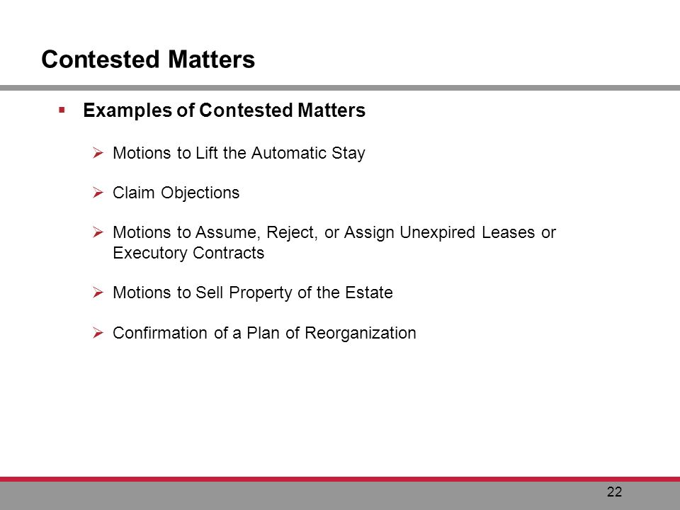 22 Contested Matters Examples of Contested Matters Motions to Lift the Automatic Stay Claim Objections Motions to Assume, Reject, or Assign Unexpired Leases or Executory Contracts Motions to Sell Property of the Estate Confirmation of a Plan of Reorganization