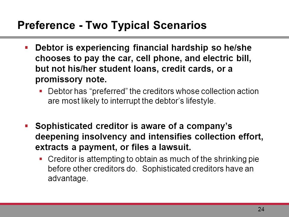 24 Preference - Two Typical Scenarios Debtor is experiencing financial hardship so he/she chooses to pay the car, cell phone, and electric bill, but not his/her student loans, credit cards, or a promissory note.