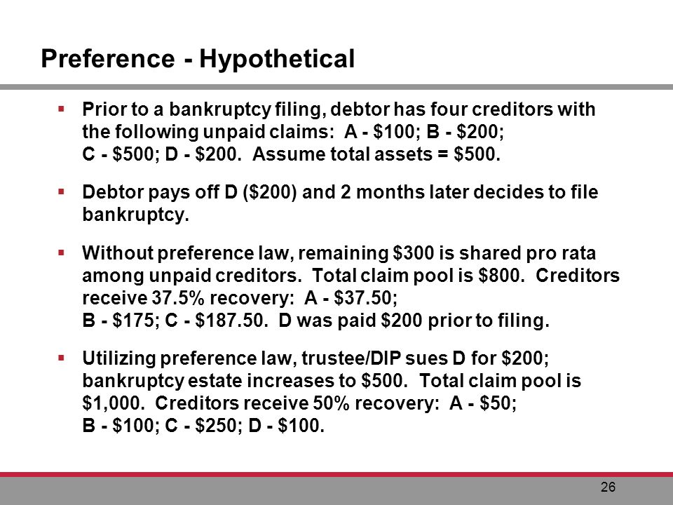 26 Preference - Hypothetical Prior to a bankruptcy filing, debtor has four creditors with the following unpaid claims: A - $100; B - $200; C - $500; D - $200.