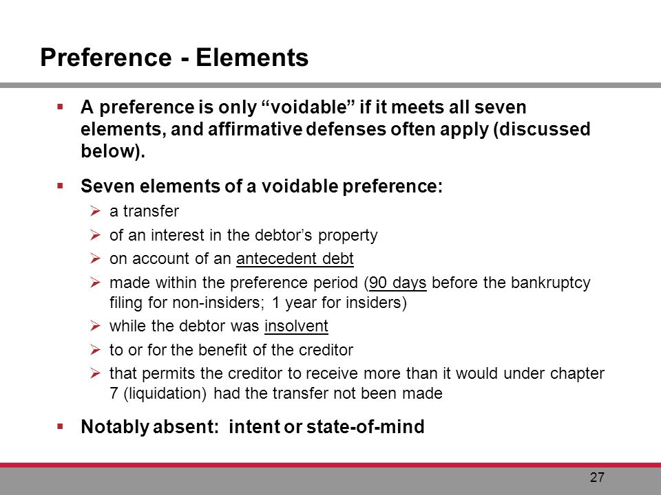 27 Preference - Elements A preference is only voidable if it meets all seven elements, and affirmative defenses often apply (discussed below).