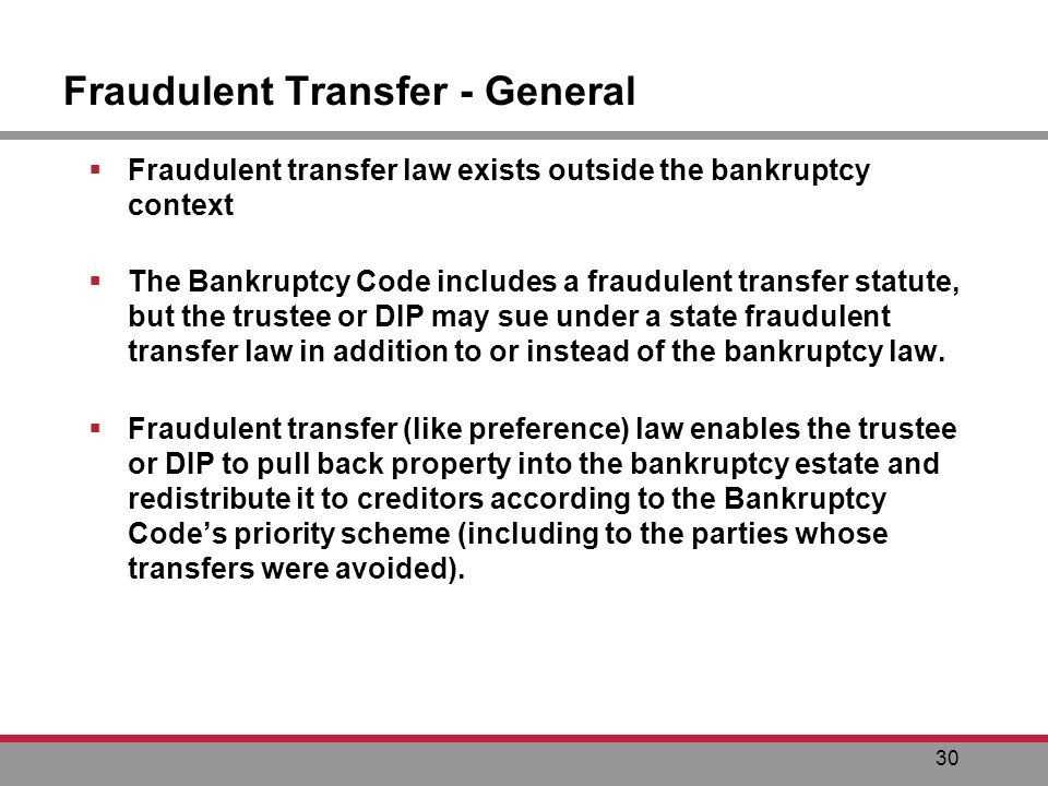 30 Fraudulent Transfer - General Fraudulent transfer law exists outside the bankruptcy context The Bankruptcy Code includes a fraudulent transfer statute, but the trustee or DIP may sue under a state fraudulent transfer law in addition to or instead of the bankruptcy law.