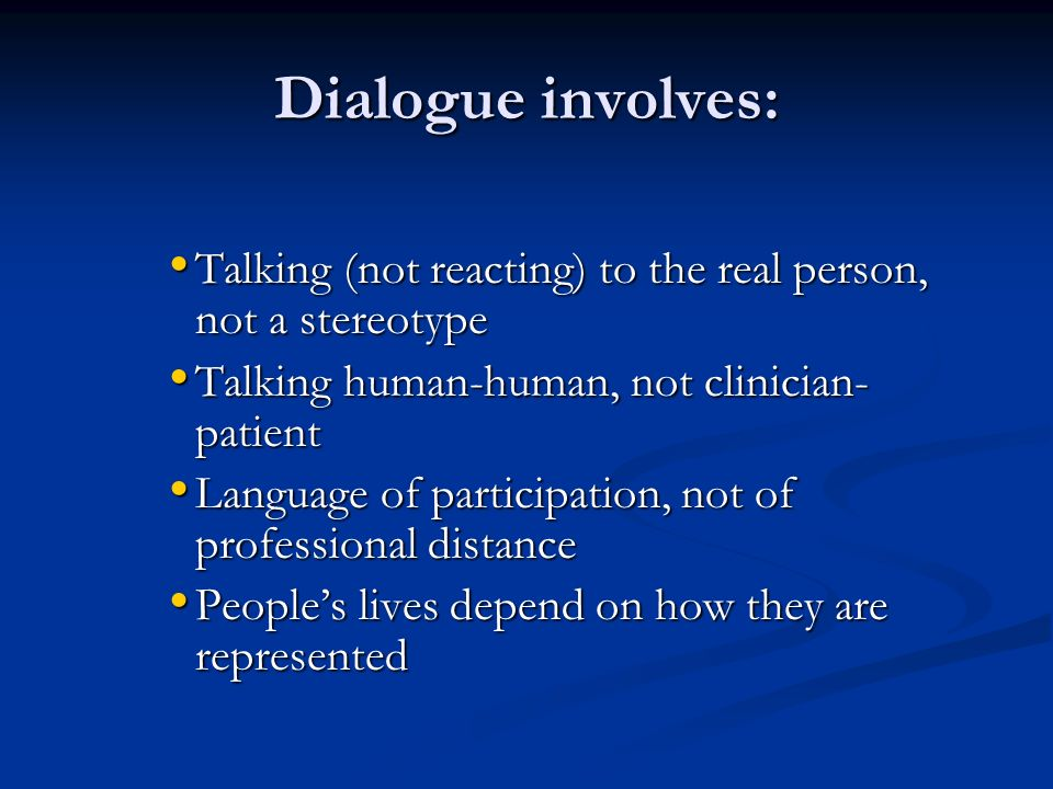 Dialogue involves: Talking (not reacting) to the real person, not a stereotype Talking (not reacting) to the real person, not a stereotype Talking human-human, not clinician- patient Talking human-human, not clinician- patient Language of participation, not of professional distance Language of participation, not of professional distance Peoples lives depend on how they are represented Peoples lives depend on how they are represented