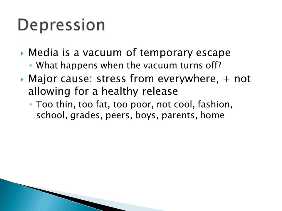 Media is a vacuum of temporary escape What happens when the vacuum turns off? Major cause: stress from everywhere, + not allowing for a healthy releas