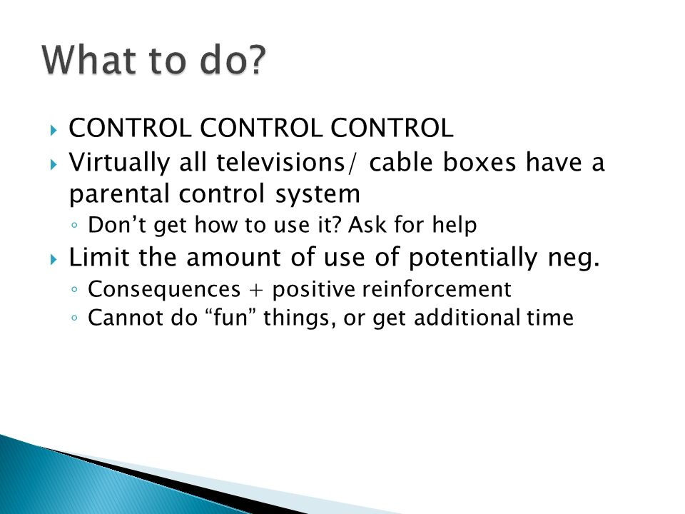 CONTROL CONTROL CONTROL Virtually all televisions/ cable boxes have a parental control system Dont get how to use it? Ask for help Limit the amount of