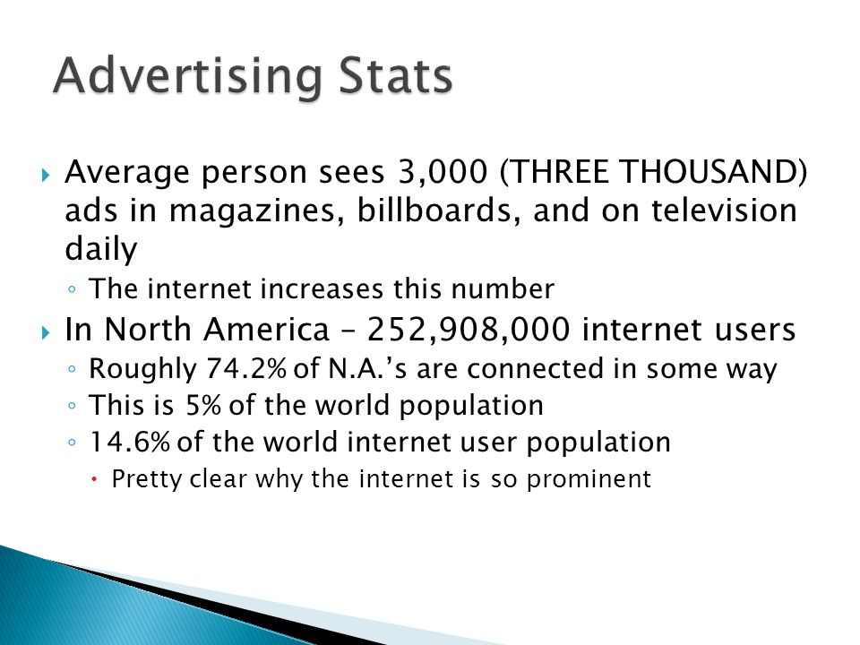 Average person sees 3,000 (THREE THOUSAND) ads in magazines, billboards, and on television daily The internet increases this number In North America –
