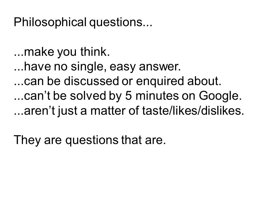 Philosophical questions......make you think....have no single, easy answer....can be discussed or enquired about....cant be solved by 5 minutes on Goo