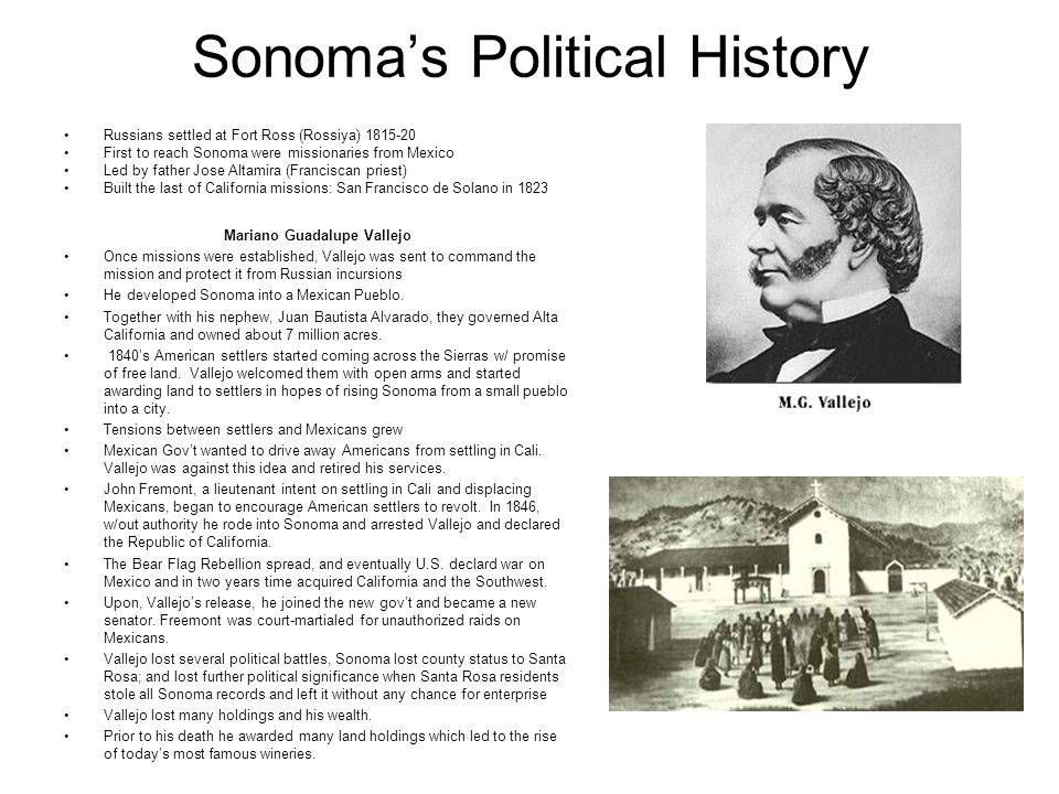 Sonomas Political History Russians settled at Fort Ross (Rossiya) 1815-20 First to reach Sonoma were missionaries from Mexico Led by father Jose Altam