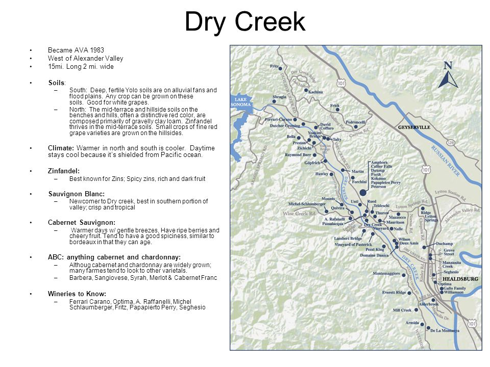Dry Creek Became AVA 1983 West of Alexander Valley 15mi. Long 2 mi. wide Soils: –South: Deep, fertile Yolo soils are on alluvial fans and flood plains