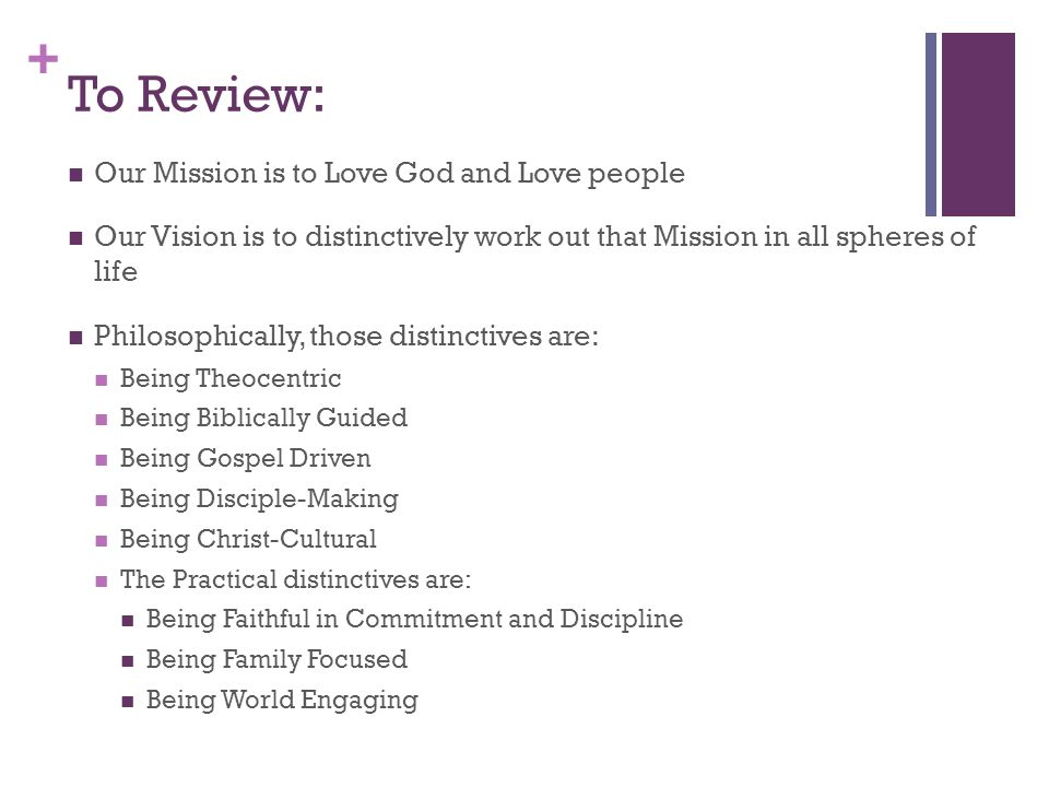+ To Review: Our Mission is to Love God and Love people Our Vision is to distinctively work out that Mission in all spheres of life Philosophically, those distinctives are: Being Theocentric Being Biblically Guided Being Gospel Driven Being Disciple-Making Being Christ-Cultural The Practical distinctives are: Being Faithful in Commitment and Discipline Being Family Focused Being World Engaging
