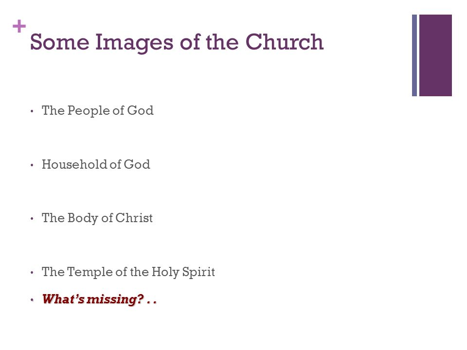 + Some Images of the Church The People of God Household of God The Body of Christ The Temple of the Holy Spirit Whats missing ..
