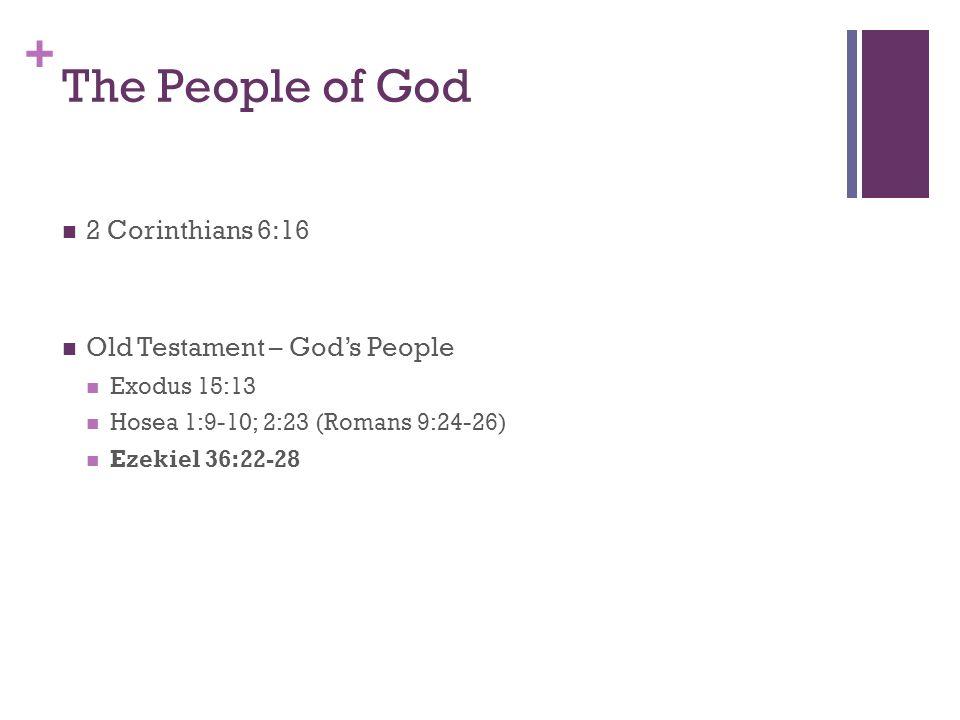 + The People of God 2 Corinthians 6:16 Old Testament – Gods People Exodus 15:13 Hosea 1:9-10; 2:23 (Romans 9:24-26) Ezekiel 36:22-28
