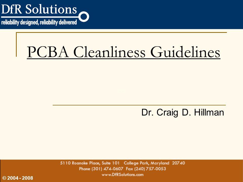 © 2004 - 2008 Dr. Craig D. Hillman PCBA Cleanliness Guidelines