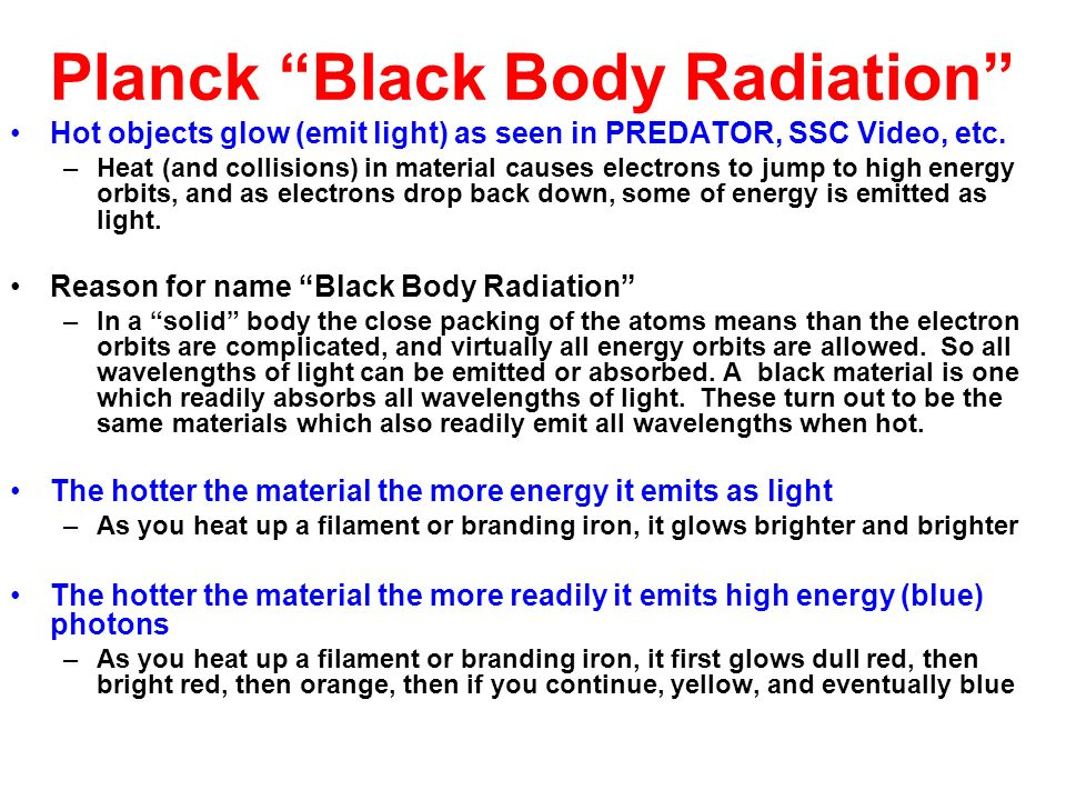 Planck Black Body Radiation Hot objects glow (emit light) as seen in PREDATOR, SSC Video, etc. –Heat (and collisions) in material causes electrons to