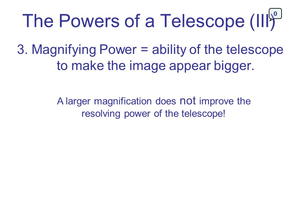 The Powers of a Telescope (III) 3. Magnifying Power = ability of the telescope to make the image appear bigger. A larger magnification does not improv