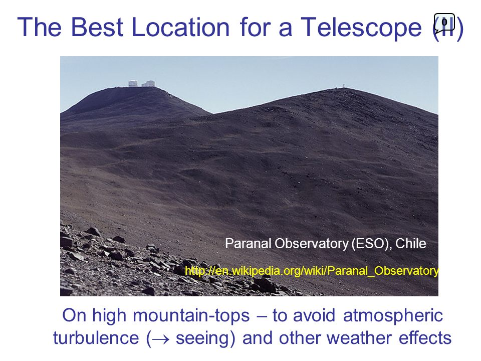The Best Location for a Telescope (II) On high mountain-tops – to avoid atmospheric turbulence ( seeing) and other weather effects Paranal Observatory