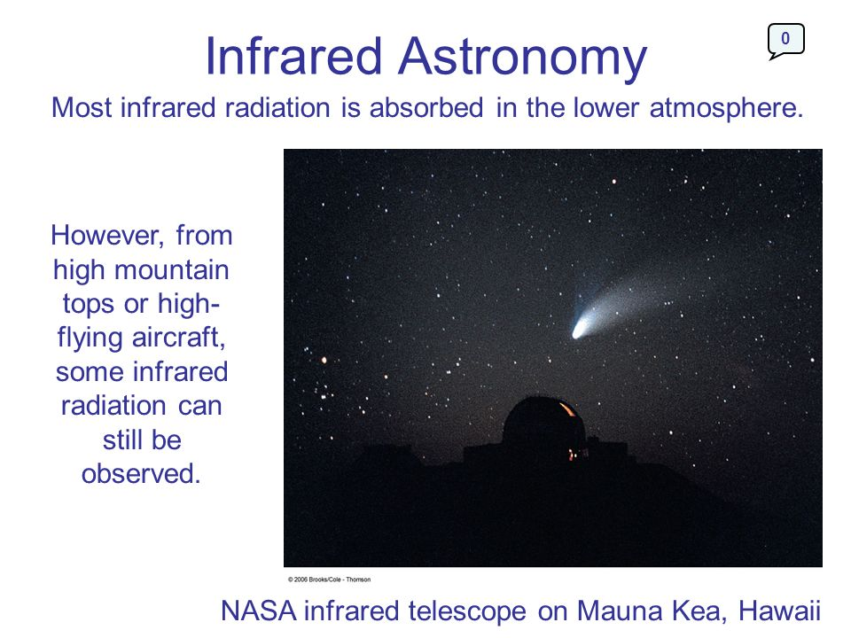 Infrared Astronomy Most infrared radiation is absorbed in the lower atmosphere. However, from high mountain tops or high- flying aircraft, some infrar