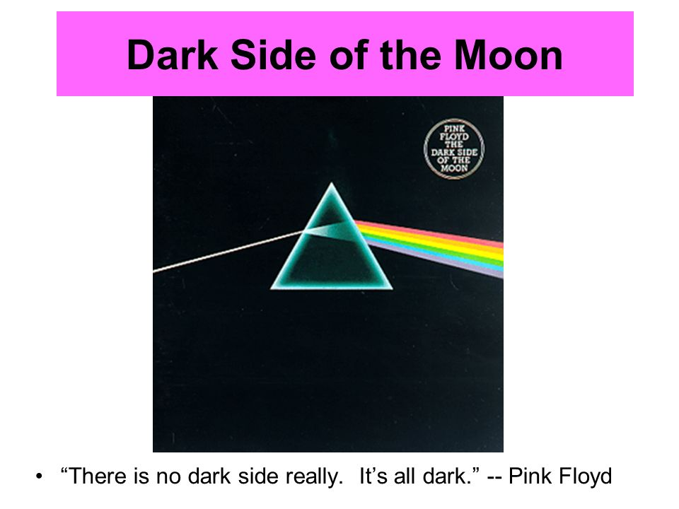 Dark Side of the Moon There is no dark side really. Its all dark. -- Pink Floyd