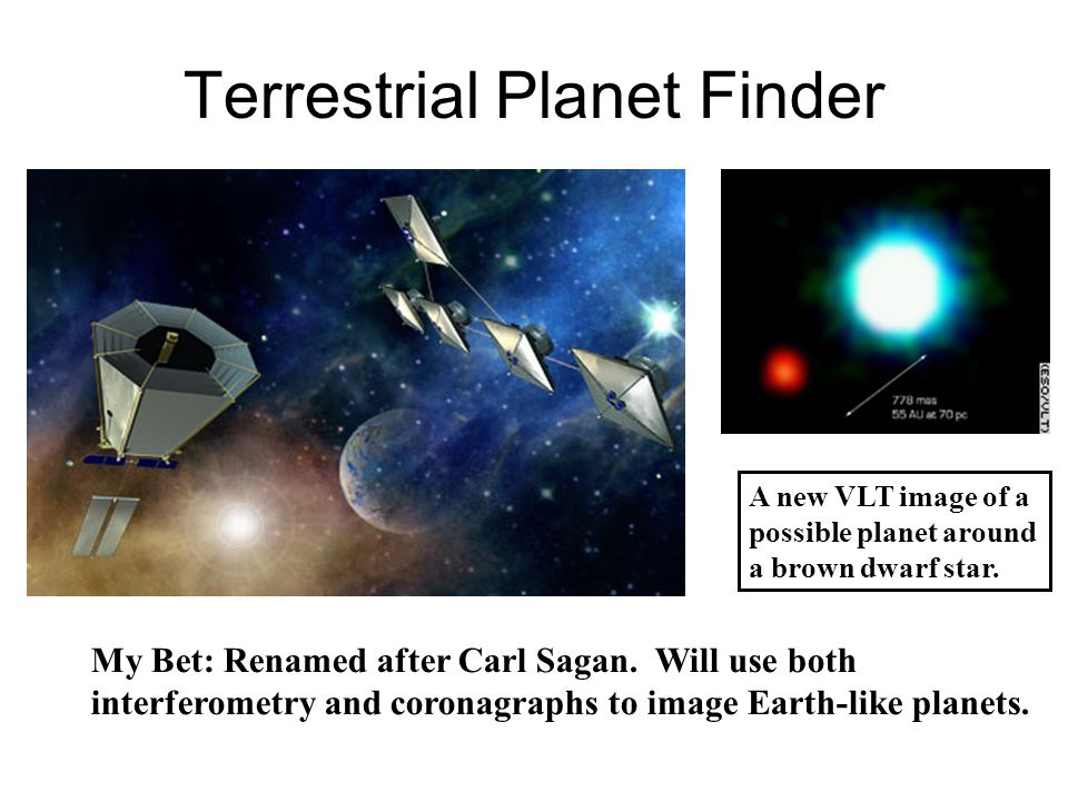 Terrestrial Planet Finder My Bet: Renamed after Carl Sagan. Will use both interferometry and coronagraphs to image Earth-like planets. A new VLT image