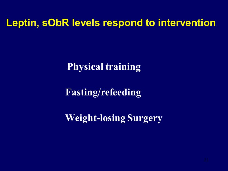 22 Leptin, sObR levels respond to intervention Weight-losing Surgery Fasting/refeeding Physical training