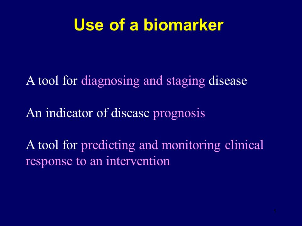 5 Use of a biomarker A tool for diagnosing and staging disease An indicator of disease prognosis A tool for predicting and monitoring clinical response to an intervention