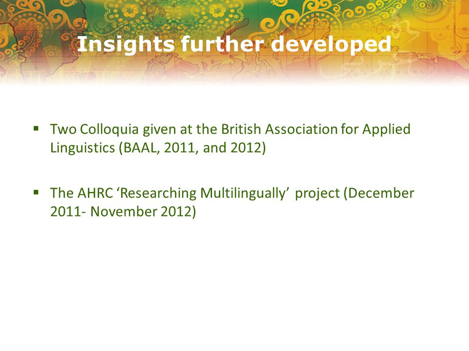Insights further developed Two Colloquia given at the British Association for Applied Linguistics (BAAL, 2011, and 2012) The AHRC Researching Multilingually project (December 2011- November 2012)