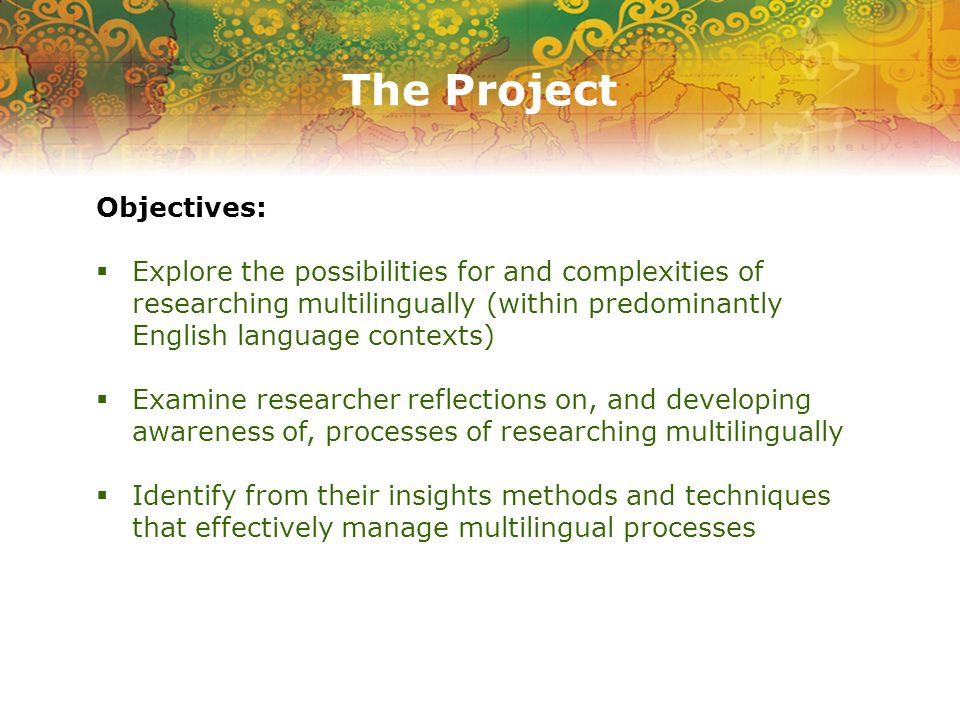 The Project Objectives: Explore the possibilities for and complexities of researching multilingually (within predominantly English language contexts)