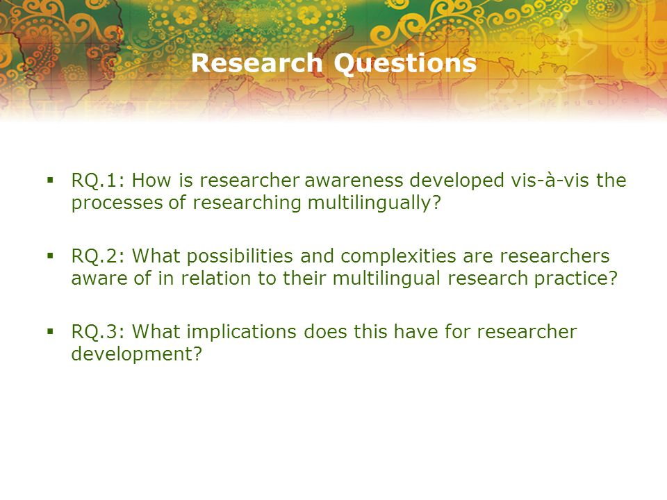 Research Questions RQ.1: How is researcher awareness developed vis-à-vis the processes of researching multilingually? RQ.2: What possibilities and com