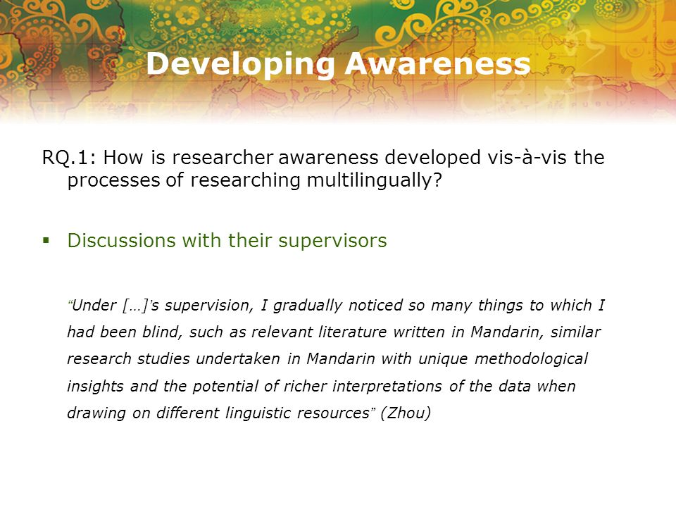 Developing Awareness RQ.1: How is researcher awareness developed vis-à-vis the processes of researching multilingually.