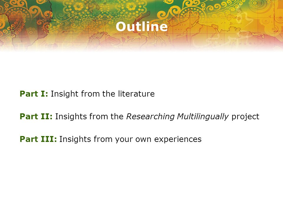 Outline Part I: Insight from the literature Part II: Insights from the Researching Multilingually project Part III: Insights from your own experiences