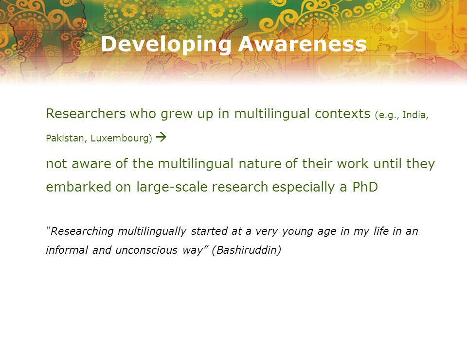 Developing Awareness Researchers who grew up in multilingual contexts (e.g., India, Pakistan, Luxembourg) not aware of the multilingual nature of thei