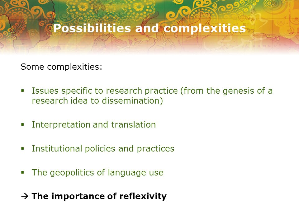 Possibilities and complexities Some complexities: Issues specific to research practice (from the genesis of a research idea to dissemination) Interpre