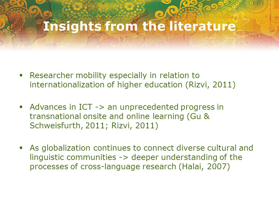 Researcher mobility especially in relation to internationalization of higher education (Rizvi, 2011) Advances in ICT -> an unprecedented progress in transnational onsite and online learning (Gu & Schweisfurth, 2011; Rizvi, 2011) As globalization continues to connect diverse cultural and linguistic communities -> deeper understanding of the processes of cross-language research (Halai, 2007)
