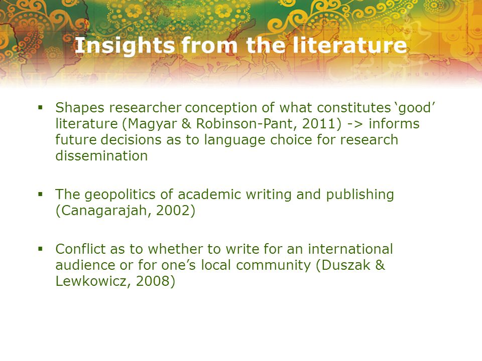 Insights from the literature Shapes researcher conception of what constitutes good literature (Magyar & Robinson-Pant, 2011) -> informs future decisions as to language choice for research dissemination The geopolitics of academic writing and publishing (Canagarajah, 2002) Conflict as to whether to write for an international audience or for ones local community (Duszak & Lewkowicz, 2008)