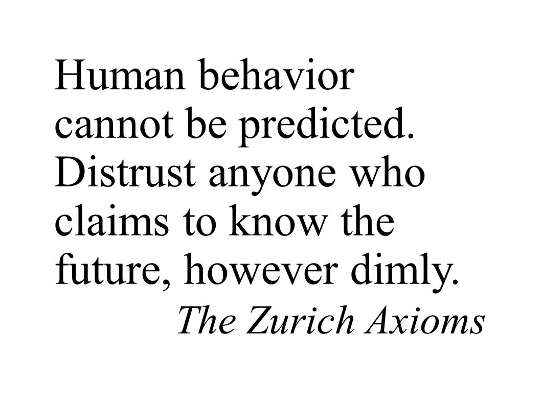 Human behavior cannot be predicted. Distrust anyone who claims to know the future, however dimly. The Zurich Axioms