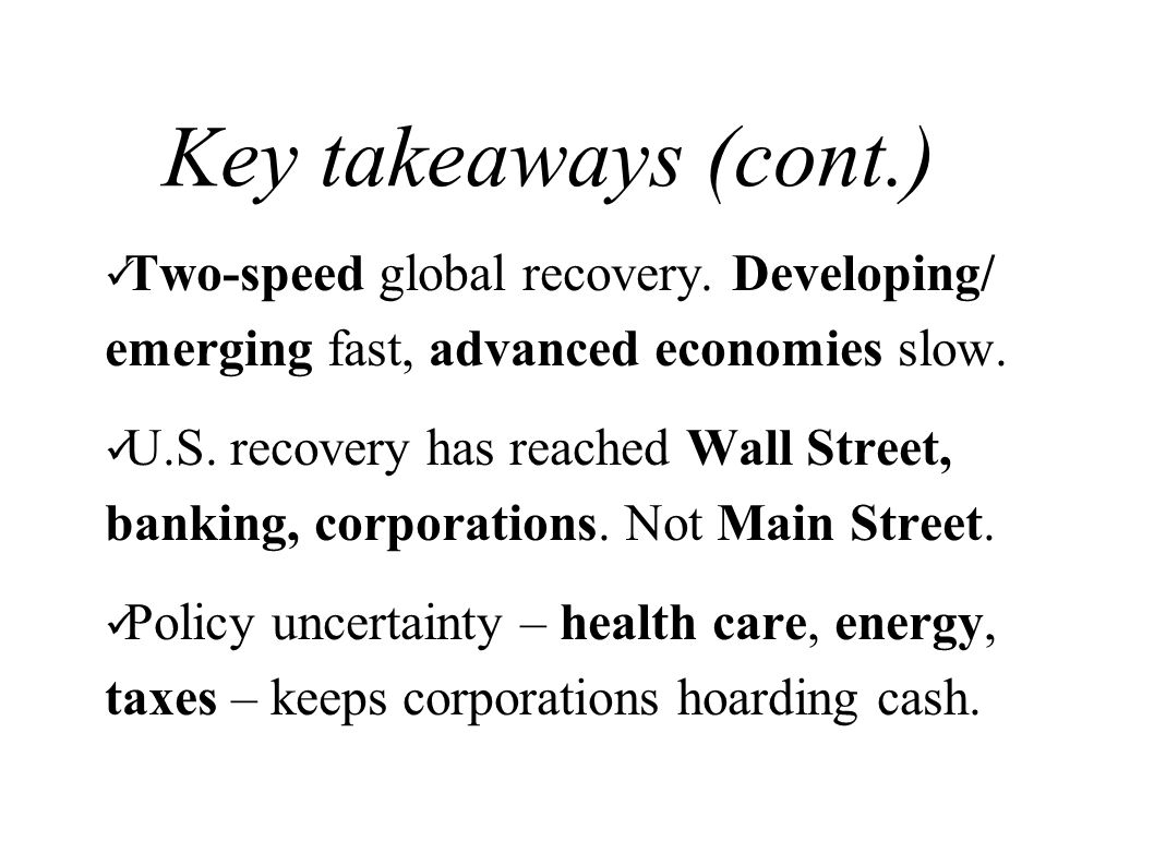 Key takeaways (cont.) Two-speed global recovery. Developing/ emerging fast, advanced economies slow. U.S. recovery has reached Wall Street, banking, c