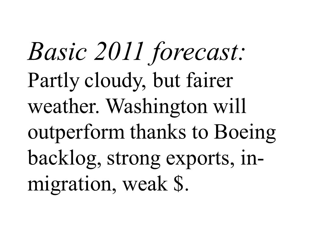 Basic 2011 forecast: Partly cloudy, but fairer weather. Washington will outperform thanks to Boeing backlog, strong exports, in- migration, weak $.