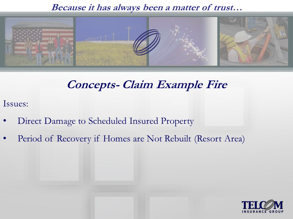 Because it has always been a matter of trust… Concepts- Claim Example Fire Issues: Direct Damage to Scheduled Insured Property Period of Recovery if Homes are Not Rebuilt (Resort Area)