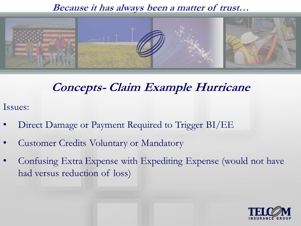 Because it has always been a matter of trust… Concepts- Claim Example Hurricane Issues: Direct Damage or Payment Required to Trigger BI/EE Customer Credits Voluntary or Mandatory Confusing Extra Expense with Expediting Expense (would not have had versus reduction of loss)