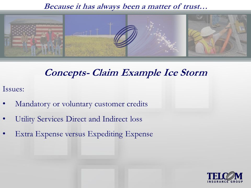 Because it has always been a matter of trust… Concepts- Claim Example Ice Storm Issues: Mandatory or voluntary customer credits Utility Services Direct and Indirect loss Extra Expense versus Expediting Expense