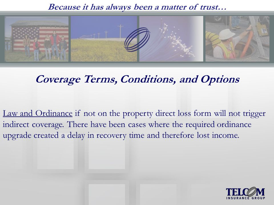 Because it has always been a matter of trust… Coverage Terms, Conditions, and Options Law and Ordinance if not on the property direct loss form will not trigger indirect coverage.