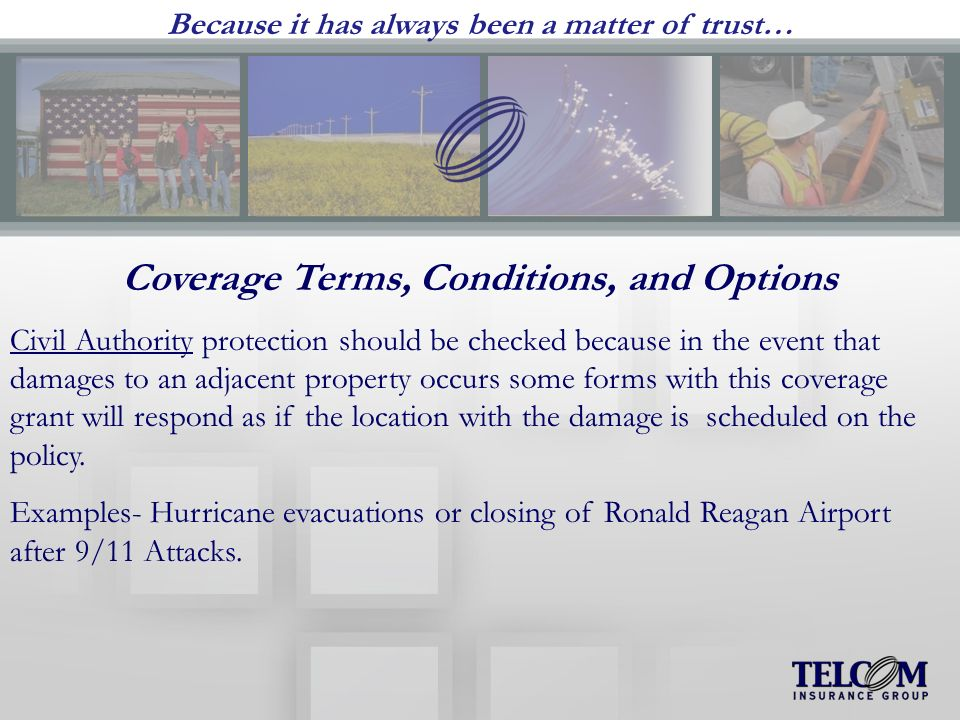 Because it has always been a matter of trust… Coverage Terms, Conditions, and Options Civil Authority protection should be checked because in the event that damages to an adjacent property occurs some forms with this coverage grant will respond as if the location with the damage is scheduled on the policy.