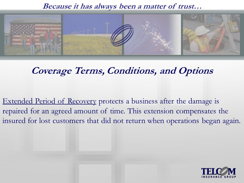 Because it has always been a matter of trust… Coverage Terms, Conditions, and Options Extended Period of Recovery protects a business after the damage is repaired for an agreed amount of time.